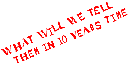 What will we tell them in 10 years time
